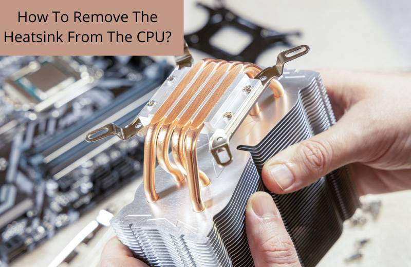 How To Remove The Heatsink From The CPU?